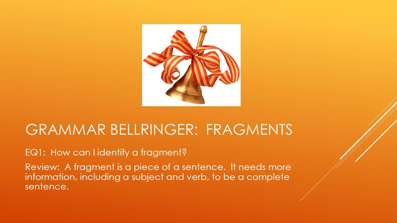 GRAMMAR BELLRINGER: FRAGMENTS EQ1: How can I identify a fragment.