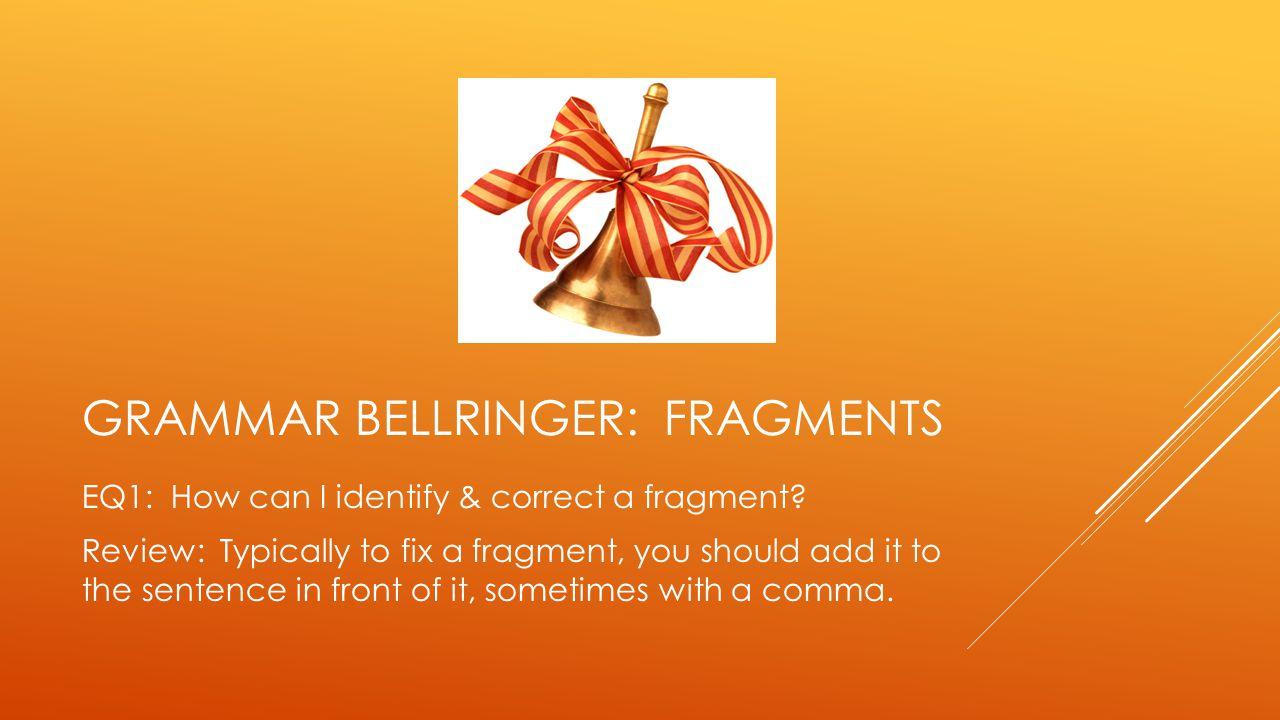 GRAMMAR BELLRINGER: FRAGMENTS EQ1: How can I identify & correct a fragment.