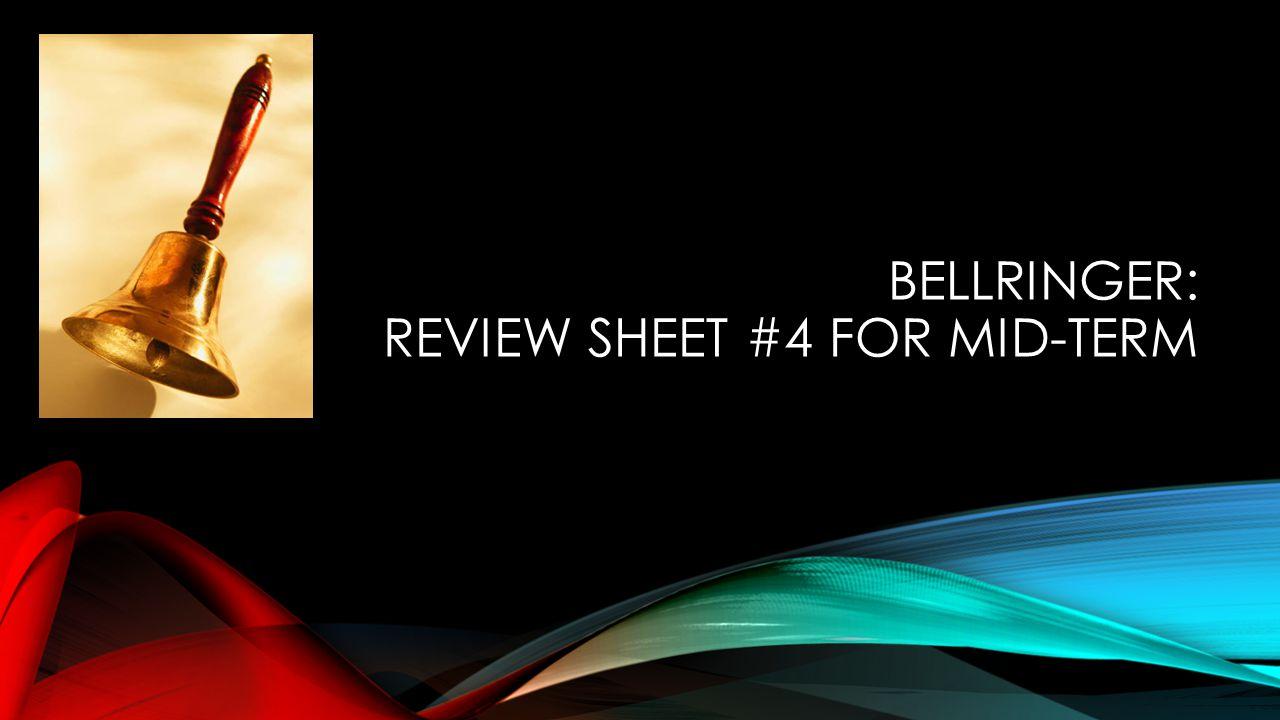 BELLRINGER: REVIEW SHEET #4 FOR MID-TERM