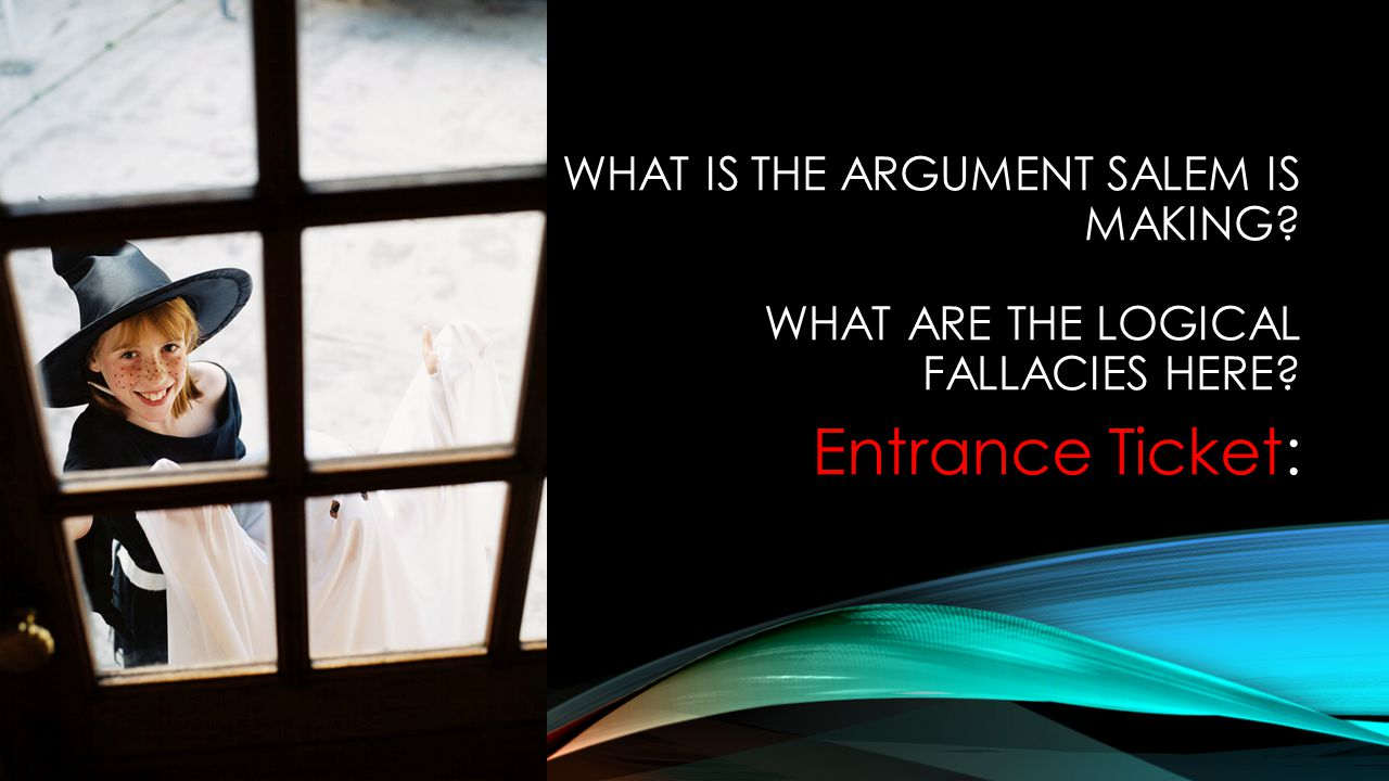 WHAT IS THE ARGUMENT SALEM IS MAKING WHAT ARE THE LOGICAL FALLACIES HERE Entrance Ticket: