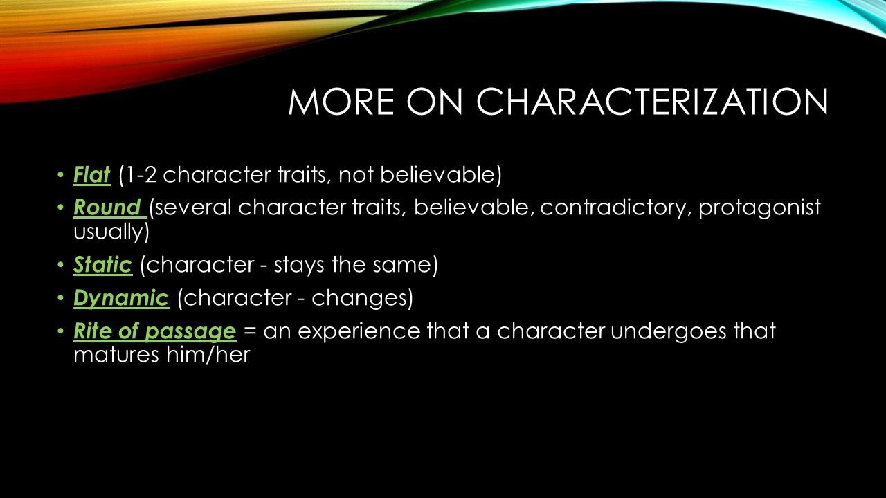 MORE ON CHARACTERIZATION Flat (1-2 character traits, not believable) Round (several character traits, believable, contradictory, protagonist usually) Static (character - stays the same) Dynamic (character - changes) Rite of passage = an experience that a character undergoes that matures him/her