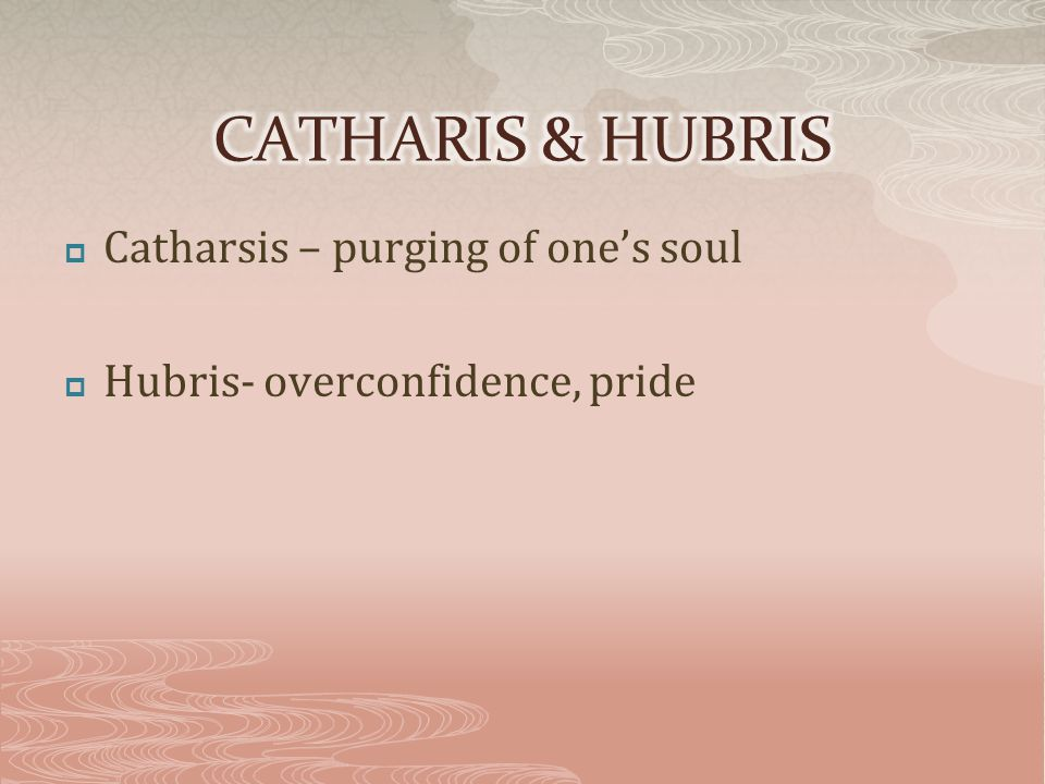  Catharsis – purging of one's soul  Hubris- overconfidence, pride
