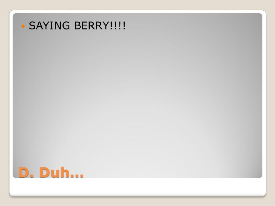 D. Duh… SAYING BERRY!!!!