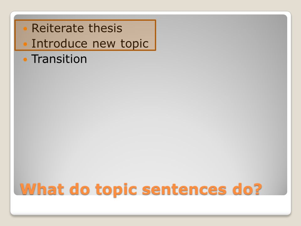 What do topic sentences do? Reiterate thesis Introduce new topic Transition
