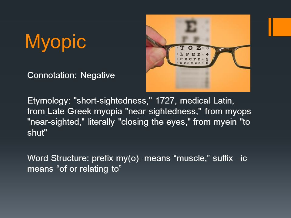 Myopic Connotation: Negative Etymology: short-sightedness, 1727, medical Latin, from Late Greek myopia near-sightedness, from myops near-sighted, literally closing the eyes, from myein to shut Word Structure: prefix my(o)- means muscle, suffix –ic means of or relating to