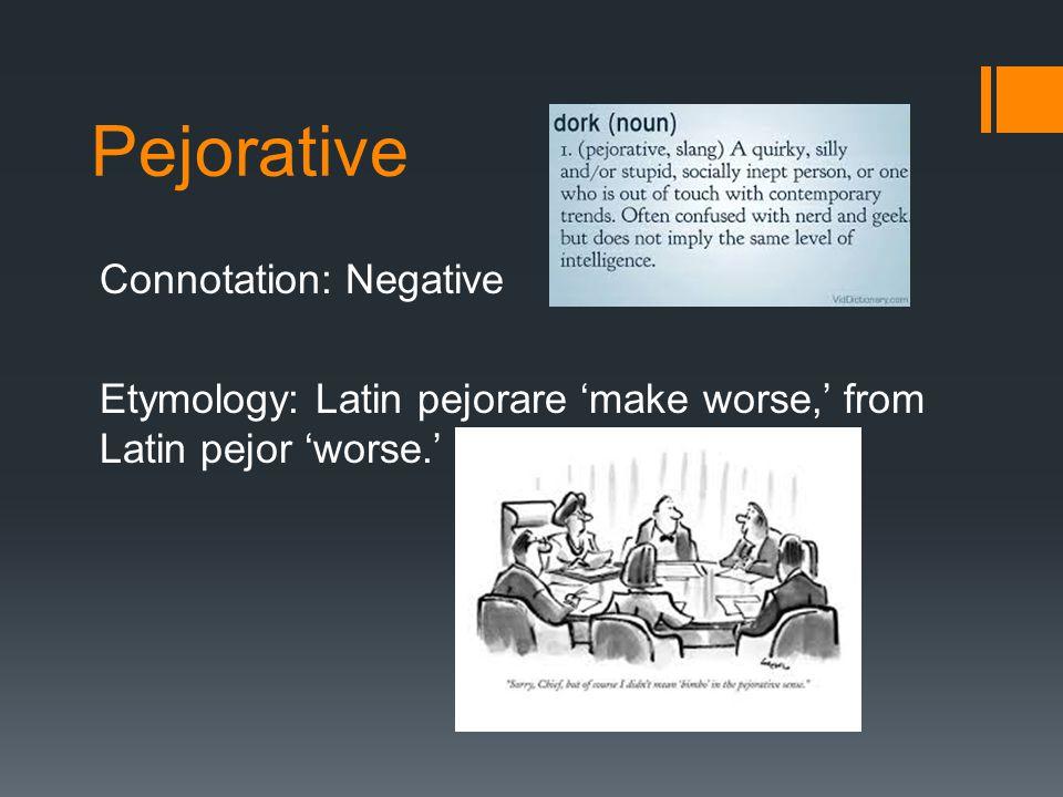 Pejorative Connotation: Negative Etymology: Latin pejorare 'make worse,' from Latin pejor 'worse.'