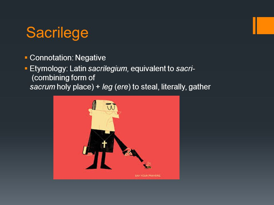 Sacrilege  Connotation: Negative  Etymology: Latin sacrilegium, equivalent to sacri- (combining form of sacrum holy place) + leg (ere) to steal, lit
