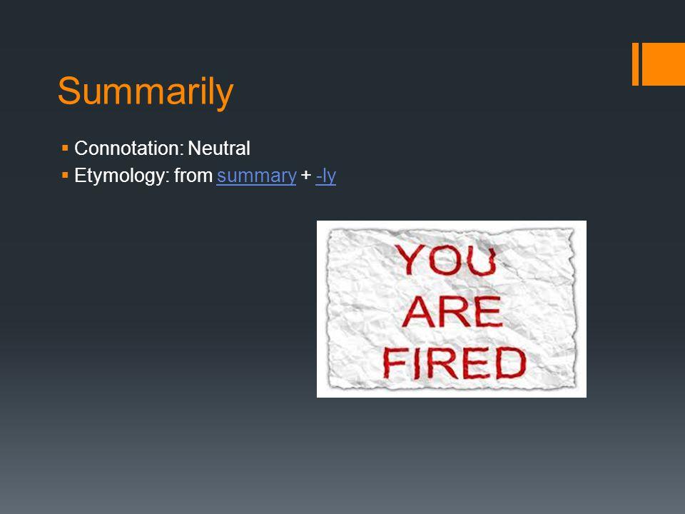 Summarily  Connotation: Neutral  Etymology: from summary + -lysummary-ly
