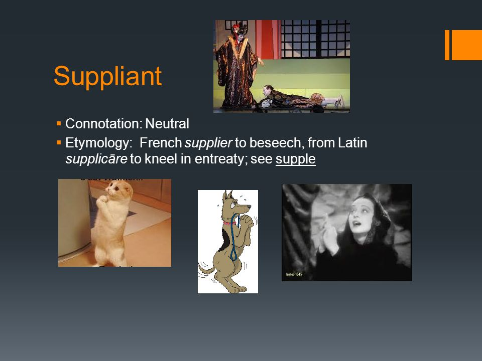 Suppliant  Connotation: Neutral  Etymology: French supplier to beseech, from Latin supplicāre to kneel in entreaty; see supple