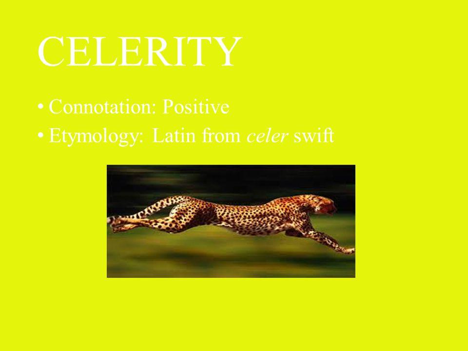 CELERITY Connotation: Positive Etymology: Latin from celer swift