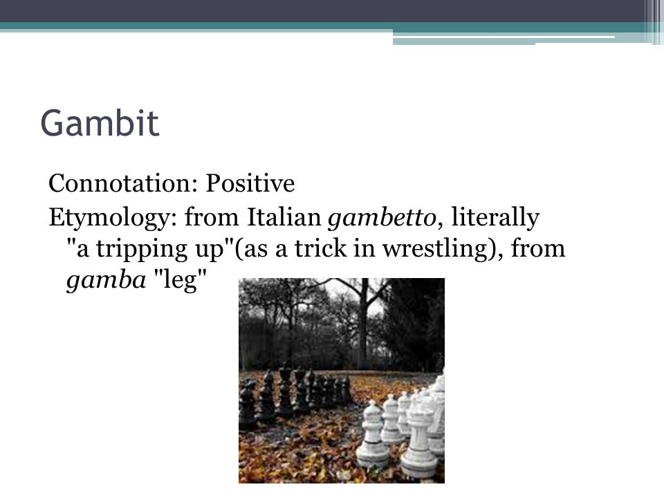 Gambit Connotation: Positive Etymology: from Italian gambetto, literally