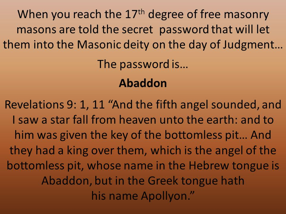 When you reach the 17 th degree of free masonry masons are told the secret password that will let them into the Masonic deity on the day of Judgment… The password is… Revelations 9: 1, 11 And the fifth angel sounded, and I saw a star fall from heaven unto the earth: and to him was given the key of the bottomless pit… And they had a king over them, which is the angel of the bottomless pit, whose name in the Hebrew tongue is Abaddon, but in the Greek tongue hath his name Apollyon. Abaddon