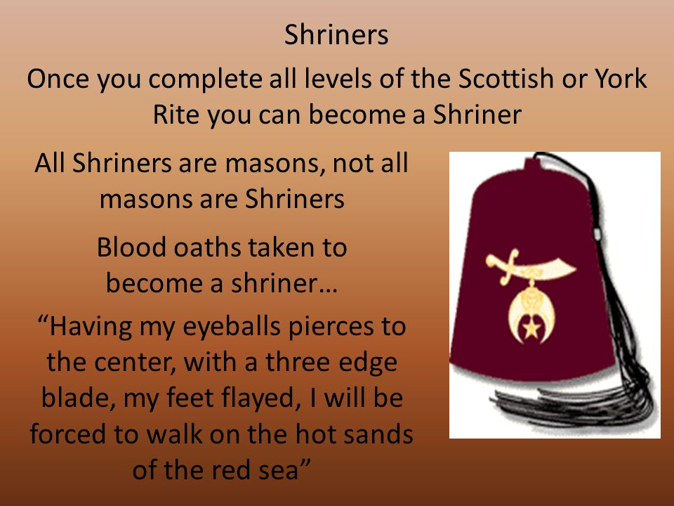 Shriners Once you complete all levels of the Scottish or York Rite you can become a Shriner All Shriners are masons, not all masons are Shriners Blood oaths taken to become a shriner… Having my eyeballs pierces to the center, with a three edge blade, my feet flayed, I will be forced to walk on the hot sands of the red sea