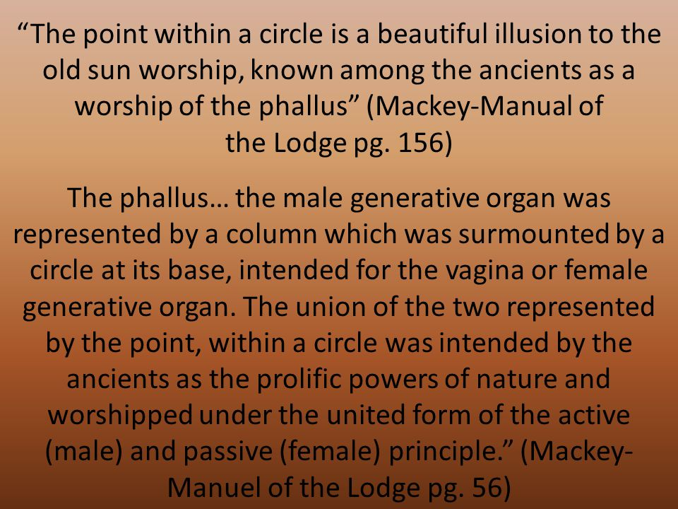 The point within a circle is a beautiful illusion to the old sun worship, known among the ancients as a worship of the phallus (Mackey-Manual of the Lodge pg.