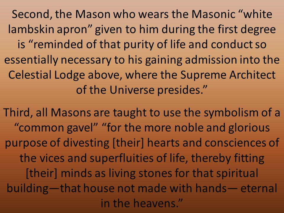 Second, the Mason who wears the Masonic white lambskin apron given to him during the first degree is reminded of that purity of life and conduct so essentially necessary to his gaining admission into the Celestial Lodge above, where the Supreme Architect of the Universe presides. Third, all Masons are taught to use the symbolism of a common gavel for the more noble and glorious purpose of divesting [their] hearts and consciences of the vices and superfluities of life, thereby fitting [their] minds as living stones for that spiritual building—that house not made with hands— eternal in the heavens.