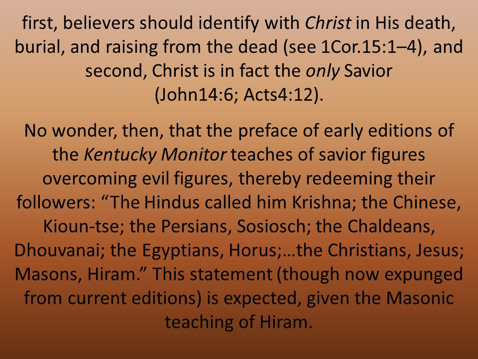No wonder, then, that the preface of early editions of the Kentucky Monitor teaches of savior figures overcoming evil figures, thereby redeeming their followers: The Hindus called him Krishna; the Chinese, Kioun-tse; the Persians, Sosiosch; the Chaldeans, Dhouvanai; the Egyptians, Horus;…the Christians, Jesus; Masons, Hiram. This statement (though now expunged from current editions) is expected, given the Masonic teaching of Hiram.