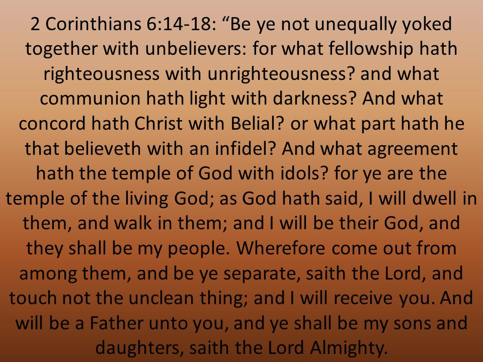 2 Corinthians 6:14-18: Be ye not unequally yoked together with unbelievers: for what fellowship hath righteousness with unrighteousness.