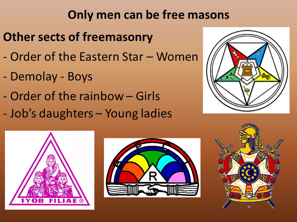 Only men can be free masons Other sects of freemasonry - Order of the Eastern Star – Women - Demolay - Boys - Order of the rainbow – Girls - Job's daughters – Young ladies