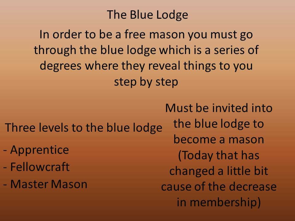 The Blue Lodge In order to be a free mason you must go through the blue lodge which is a series of degrees where they reveal things to you step by step Three levels to the blue lodge - Apprentice - Fellowcraft Must be invited into the blue lodge to become a mason (Today that has changed a little bit cause of the decrease in membership) - Master Mason