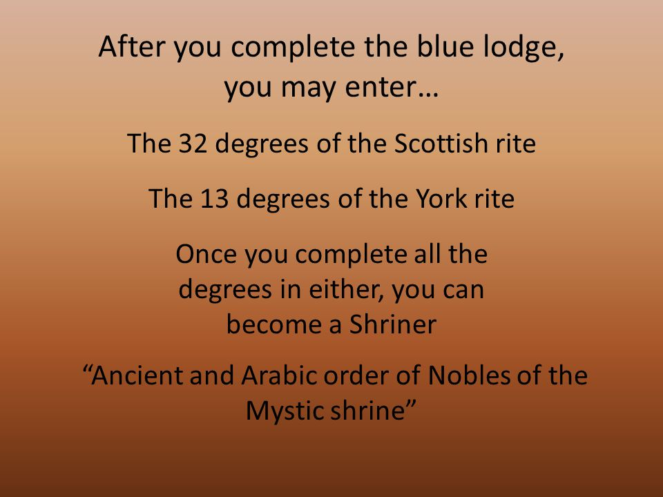 After you complete the blue lodge, you may enter… The 32 degrees of the Scottish rite The 13 degrees of the York rite Once you complete all the degrees in either, you can become a Shriner Ancient and Arabic order of Nobles of the Mystic shrine