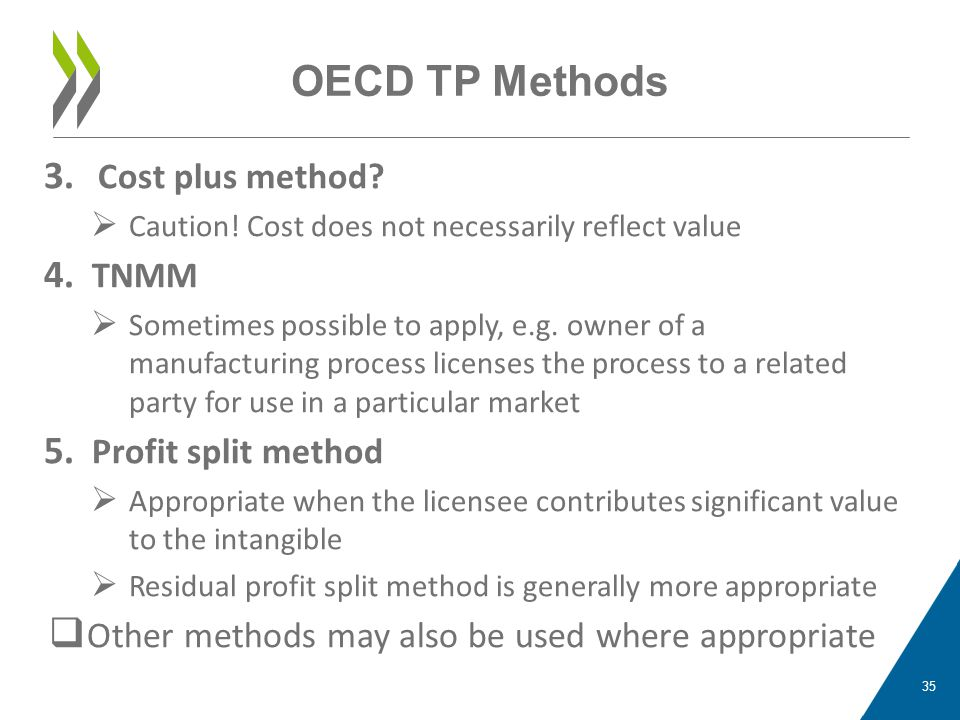 OECD TP Methods 3. Cost plus method?  Caution! Cost does not necessarily reflect value 4. TNMM  Sometimes possible to apply, e.g. owner of a manufac