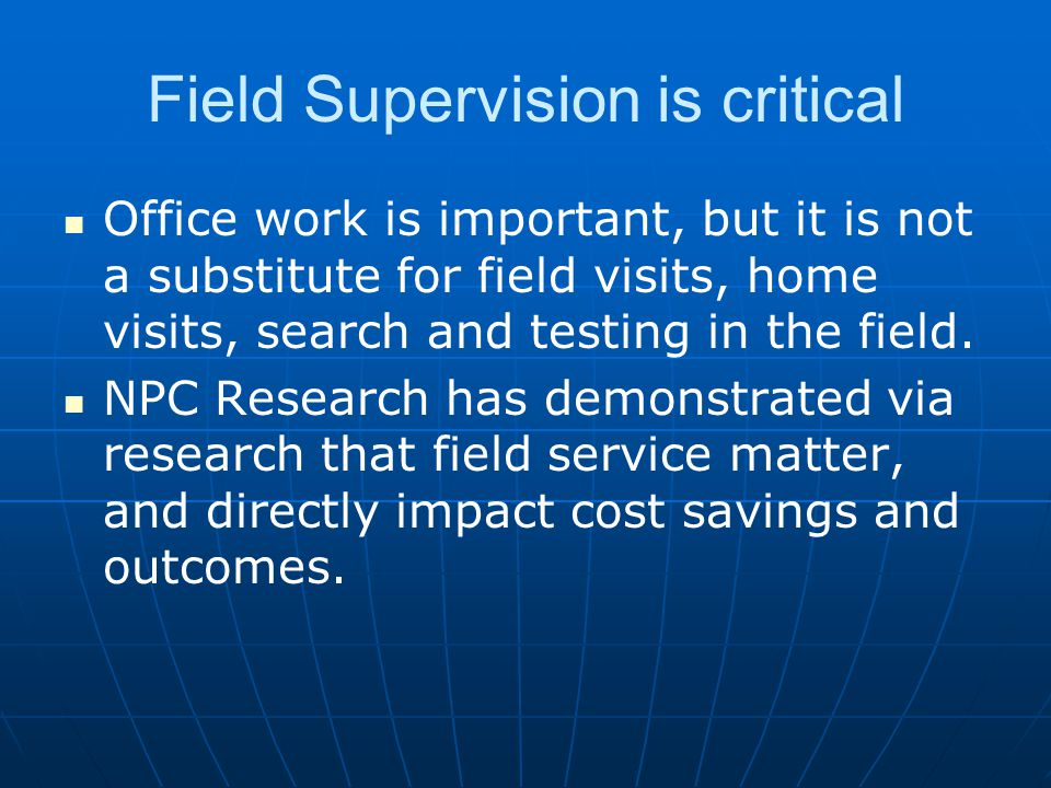 Field Supervision is critical Office work is important, but it is not a substitute for field visits, home visits, search and testing in the field.