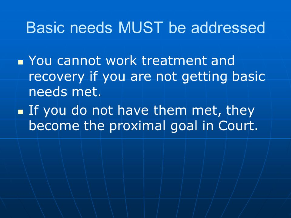 Basic needs MUST be addressed You cannot work treatment and recovery if you are not getting basic needs met.
