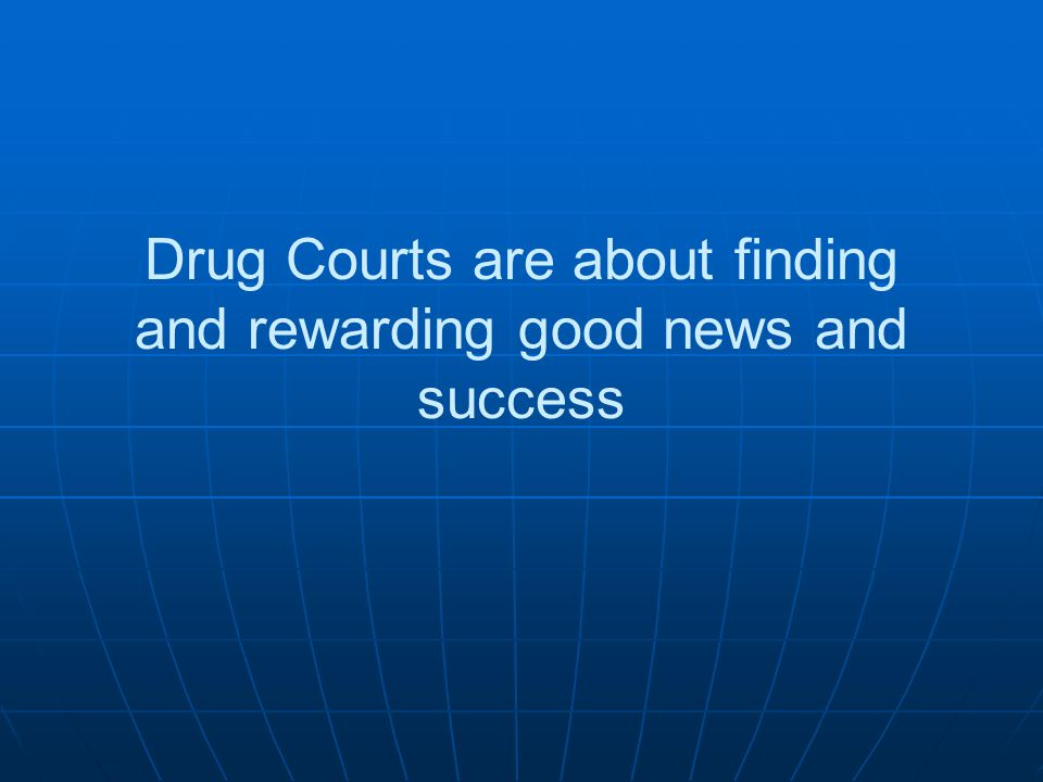 Drug Courts are about finding and rewarding good news and success