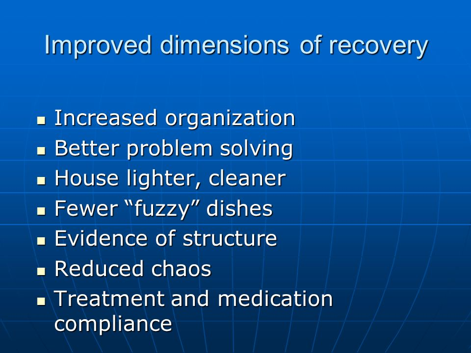 Improved dimensions of recovery Increased organization Increased organization Better problem solving Better problem solving House lighter, cleaner House lighter, cleaner Fewer fuzzy dishes Fewer fuzzy dishes Evidence of structure Evidence of structure Reduced chaos Reduced chaos Treatment and medication compliance Treatment and medication compliance