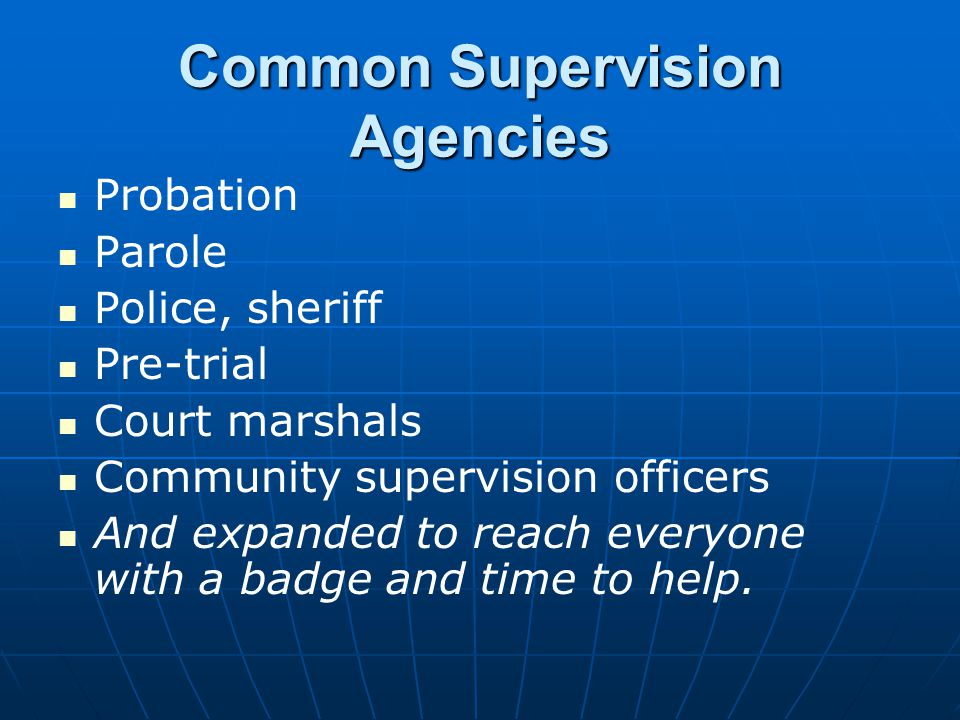 Common Supervision Agencies Probation Parole Police, sheriff Pre-trial Court marshals Community supervision officers And expanded to reach everyone with a badge and time to help.