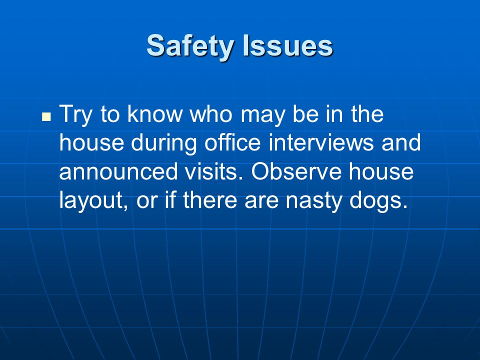 Safety Issues Try to know who may be in the house during office interviews and announced visits.