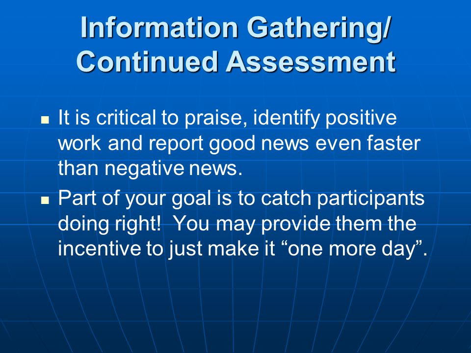 Information Gathering/ Continued Assessment It is critical to praise, identify positive work and report good news even faster than negative news.