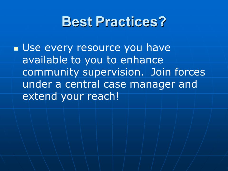 Best Practices. Use every resource you have available to you to enhance community supervision.
