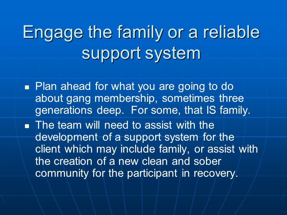 Engage the family or a reliable support system Plan ahead for what you are going to do about gang membership, sometimes three generations deep.