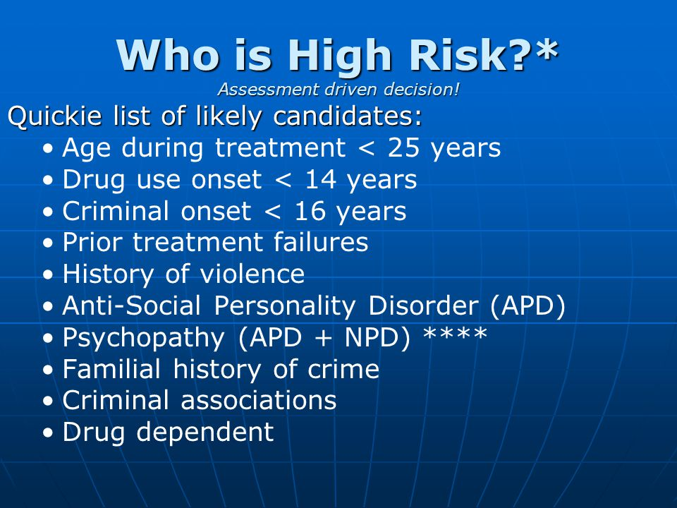 Who is High Risk?* Assessment driven decision! Quickie list of likely candidates: Age during treatment < 25 years Drug use onset < 14 years Criminal o