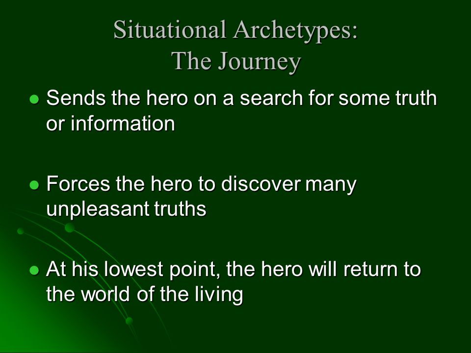 Situational Archetypes: The Journey Sends the hero on a search for some truth or information Sends the hero on a search for some truth or information Forces the hero to discover many unpleasant truths Forces the hero to discover many unpleasant truths At his lowest point, the hero will return to the world of the living At his lowest point, the hero will return to the world of the living