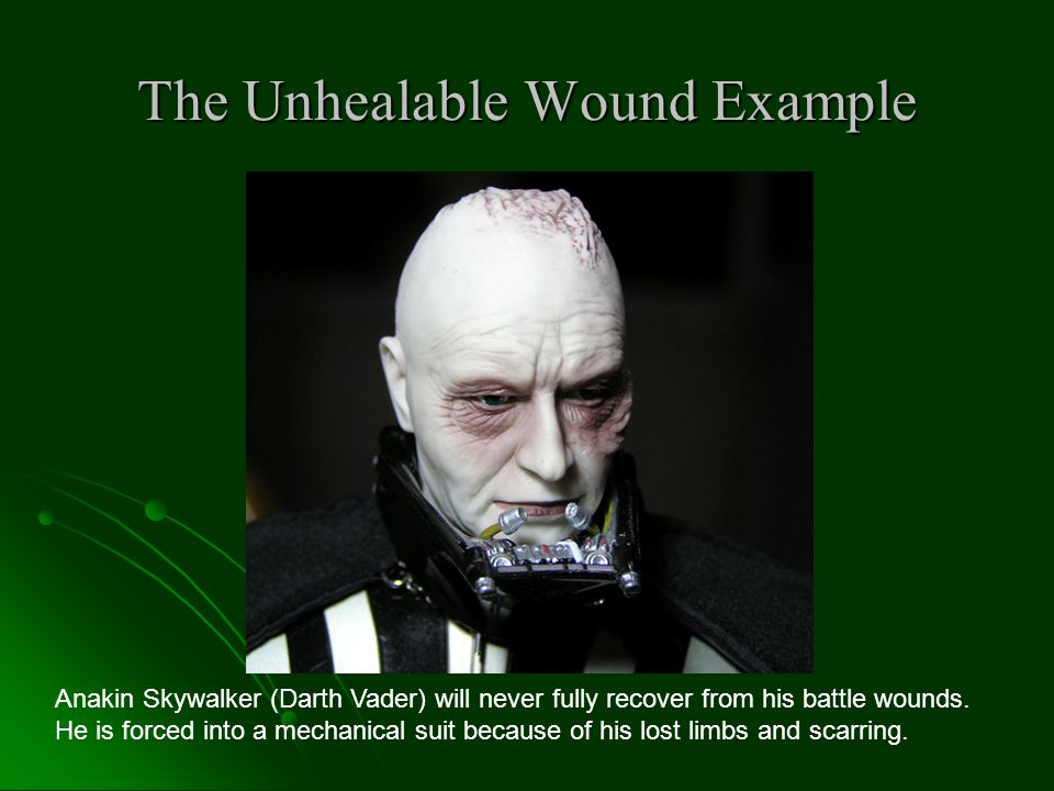 The Unhealable Wound Example Anakin Skywalker (Darth Vader) will never fully recover from his battle wounds.