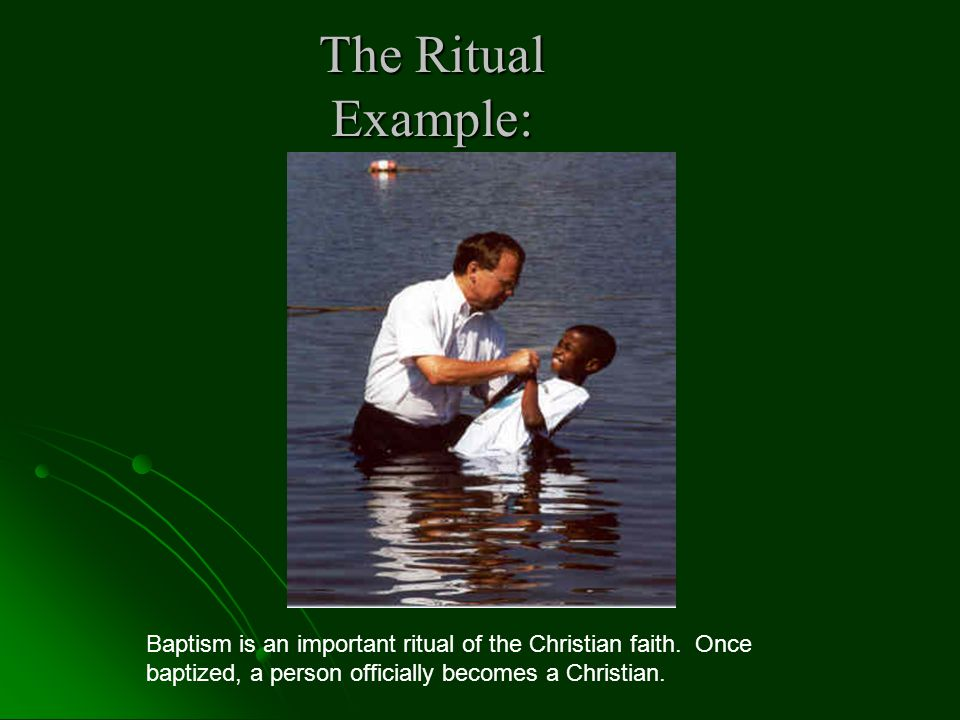 The Ritual Example: Baptism is an important ritual of the Christian faith.