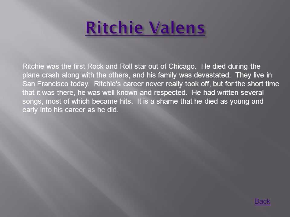 Ritchie was the first Rock and Roll star out of Chicago. He died during the plane crash along with the others, and his family was devastated. They liv