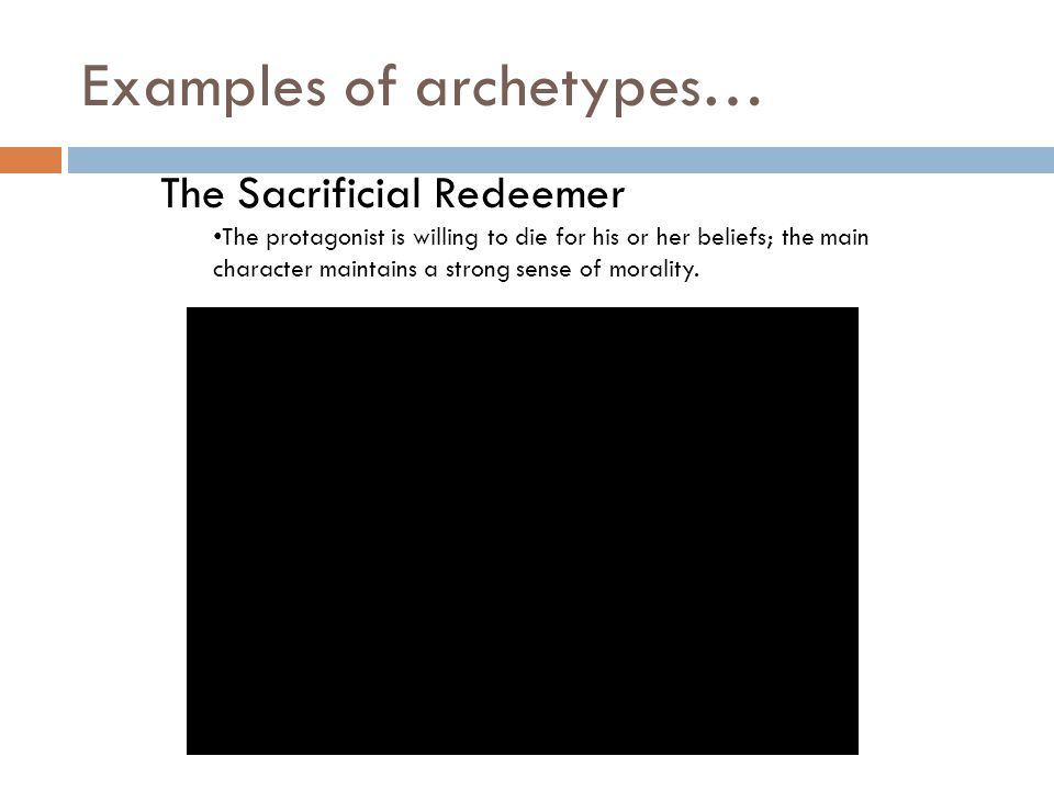 Examples of archetypes… The Sacrificial Redeemer The protagonist is willing to die for his or her beliefs; the main character maintains a strong sense of morality.