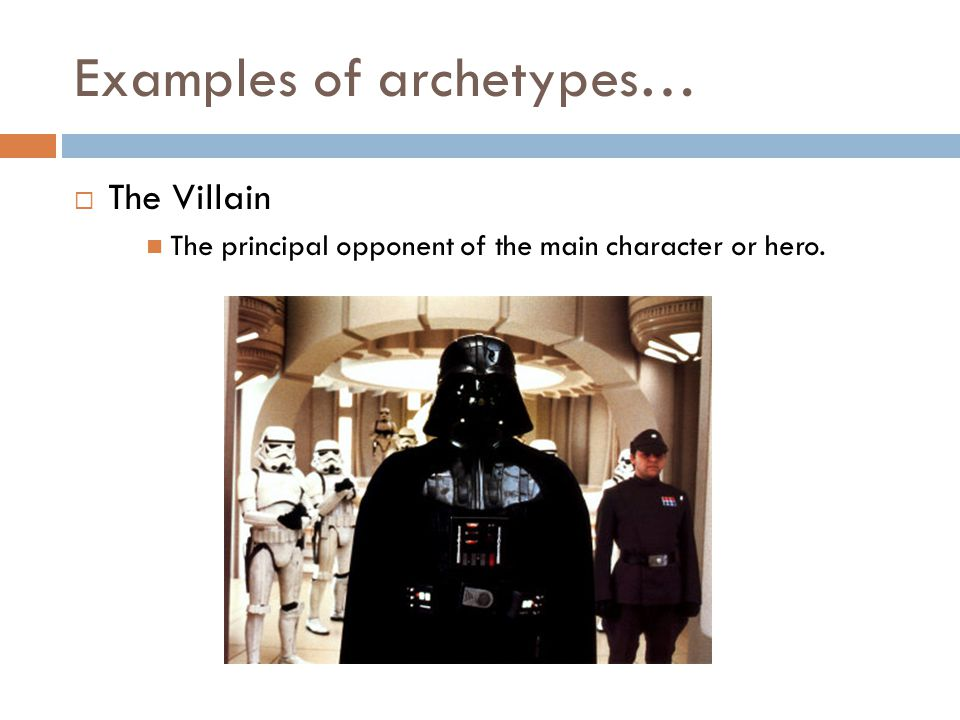 Examples of archetypes…  The Villain The principal opponent of the main character or hero.