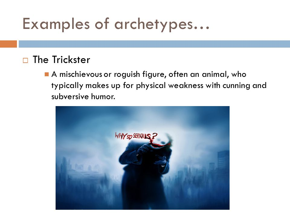 Examples of archetypes…  The Trickster A mischievous or roguish figure, often an animal, who typically makes up for physical weakness with cunning and subversive humor.