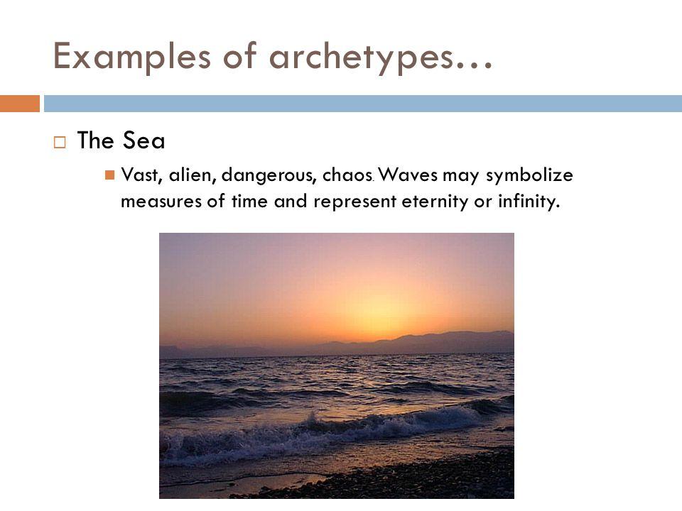 Examples of archetypes…  The Sea Vast, alien, dangerous, chaos.
