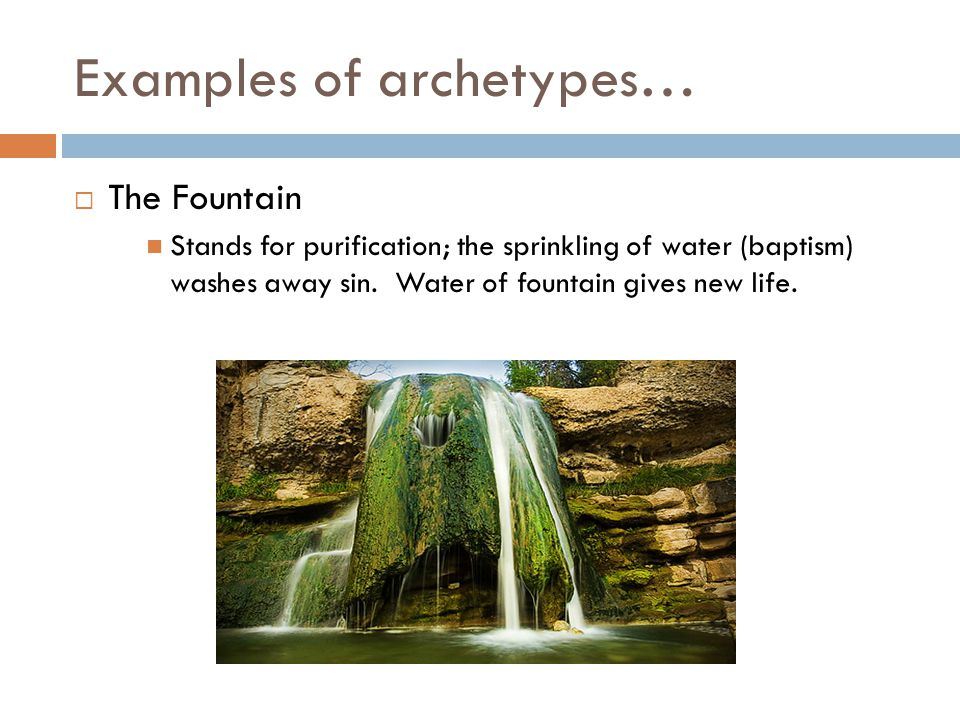 Examples of archetypes…  The Fountain Stands for purification; the sprinkling of water (baptism) washes away sin.