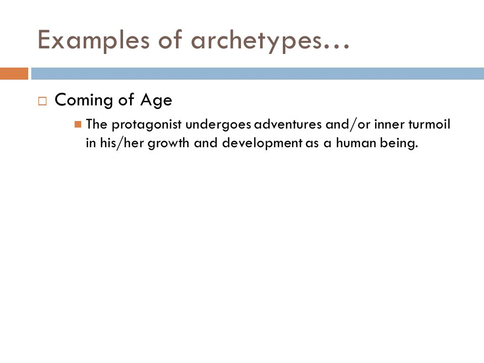 Examples of archetypes…  Coming of Age The protagonist undergoes adventures and/or inner turmoil in his/her growth and development as a human being.