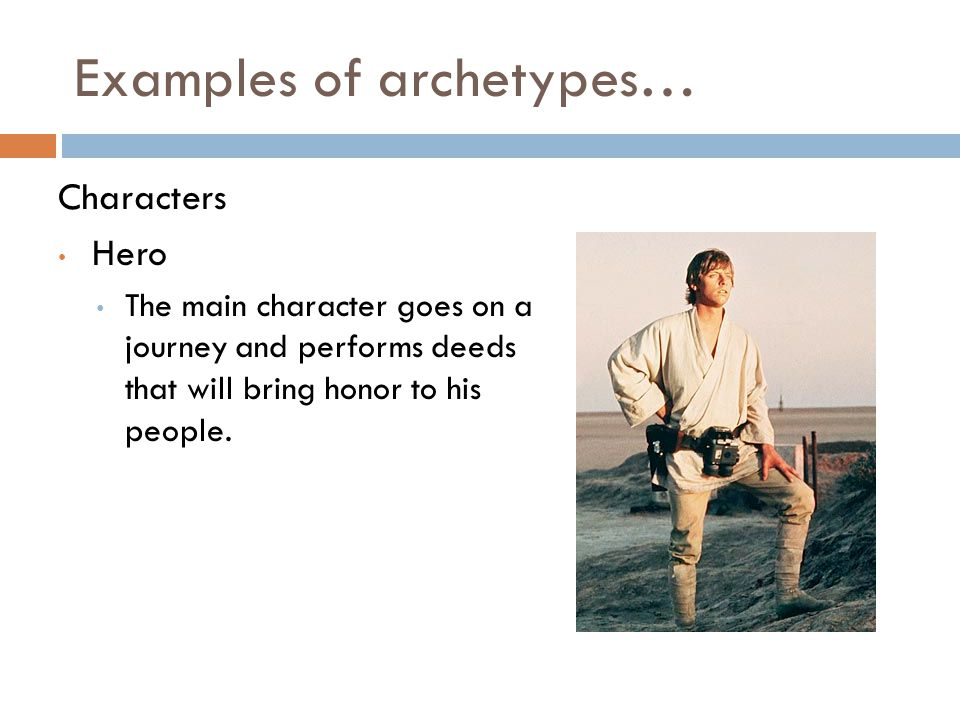 Examples of archetypes… Characters Hero The main character goes on a journey and performs deeds that will bring honor to his people.