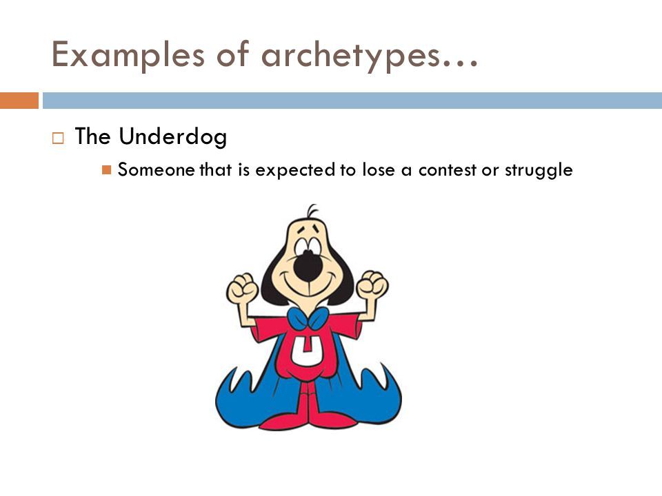 Examples of archetypes…  The Underdog Someone that is expected to lose a contest or struggle
