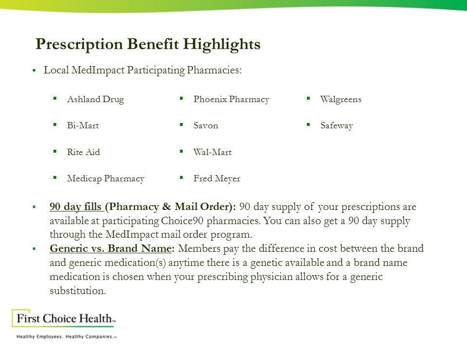 Prescription Benefit Highlights  Local MedImpact Participating Pharmacies:  Ashland Drug  Bi-Mart  Rite Aid  Medicap Pharmacy  Phoenix Pharmacy  Savon  Wal-Mart  Fred Meyer  Walgreens  Safeway  90 day fills (Pharmacy & Mail Order): 90 day supply of your prescriptions are available at participating Choice90 pharmacies.