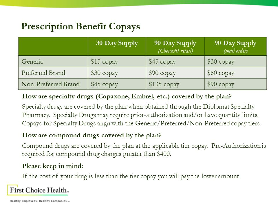 Prescription Benefit Copays 30 Day Supply90 Day Supply (Choice90 retail) 90 Day Supply (mail order) Generic$15 copay$45 copay$30 copay Preferred Brand$30 copay$90 copay$60 copay Non-Preferred Brand$45 copay$135 copay$90 copay How are specialty drugs (Copaxone, Embrel, etc.) covered by the plan.