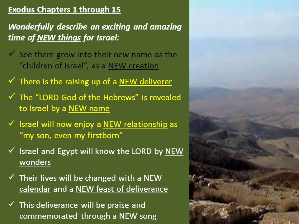 Exodus Chapters 1 through 15 Wonderfully describe an exciting and amazing time of NEW things for Israel: See them grow into their new name as the children of Israel , as a NEW creation There is the raising up of a NEW deliverer The LORD God of the Hebrews is revealed to Israel by a NEW name Israel will now enjoy a NEW relationship as my son, even my firstborn Israel and Egypt will know the LORD by NEW wonders Their lives will be changed with a NEW calendar and a NEW feast of deliverance This deliverance will be praise and commemorated through a NEW song